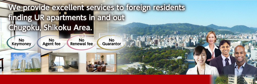 We provide excellent services to foreign residents finding UR apartments in and out Chugoku, Shikoku Area.